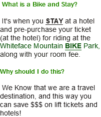 What is a Bike and Stay? It's when you STAY at a hotel and pre-purchase your ticket (at the hotel) for riding at the Whiteface Mountain BIKE Park, along with your room fee. Why should I do this? We Know that we are a travel destination, and this way you can save $$$ on lift tickets and hotels!