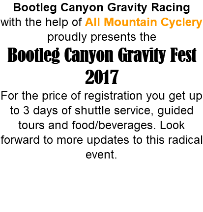 Bootleg Canyon Gravity Racing with the help of All Mountain Cyclery proudly presents the Bootleg Canyon Gravity Fest 2017 For the price of registration you get up to 3 days of shuttle service, guided tours and food/beverages. Look forward to more updates to this radical event.